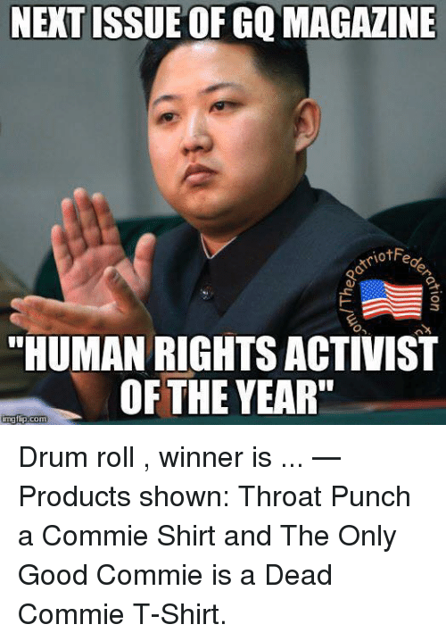 """Good, Human, and Next: NEXT ISSUE OF GQ MAGAZINE  """"HUMAN RIGHTS ACTIVIST  OF THE YEAR"""" Drum roll , winner is ...   — Products shown: Throat Punch a Commie Shirt and The Only Good Commie is a Dead Commie T-Shirt."""