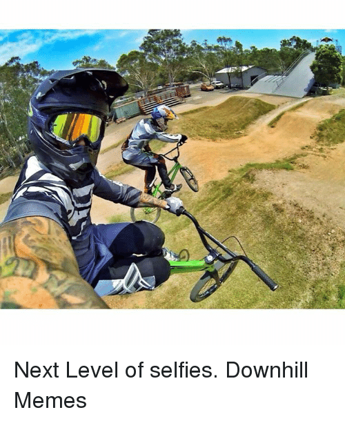 next level of selfies downhill memes 857468 next level of selfies downhill memes selfie meme on sizzle