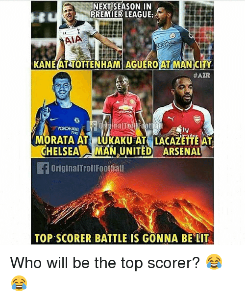 Arsenal, Chelsea, and Lit: NEXT SEASON IN  PREMIER LEAGUE:  AIA  KANE AT TOTTENHAM AGUEROAT MAN CITY  #AZR  MORATA AT LUKAKU AT LACAZETTE AT  CHELSEA/LI MAN UNITED ARSENAL  OriginalTrollFoothall  TOP SCORER BATTLE IS GONNA BE LIT Who will be the top scorer? 😂😂