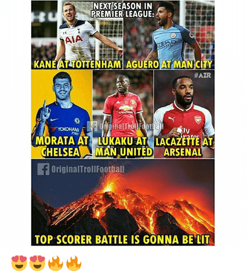 Arsenal, Chelsea, and Lit: NEXT SEASON IN  PREMIER LEAGUE:  AIA  KANEAT TOTTENHAM AGUERO AT MAN CITY  #AZAR  BalT  MORATA AT LUKAKU AT LACAZETTE AT  CHELSEA MAN UNITED ARSENAL  ly  TYRE  OriginalTrollFoothal  TOP SCORER BATTLE IS GONNA BE LIT 😍😍🔥🔥