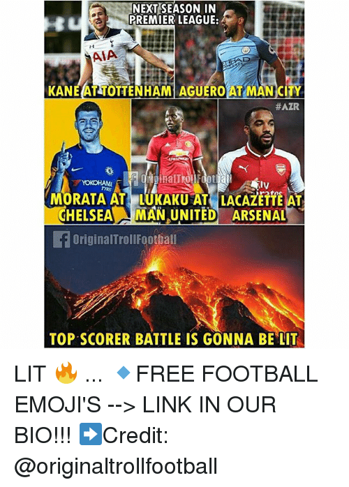Arsenal, Football, and Lit: NEXT SEASON IN  PREMIER LEAGUE:  AIA  KANEAT TOTTENHAM AGUEROAT MAN CITY  #AZR  MORATA AT LUKAKU AT LACAZETTE AT  CHELSEAMAN UNITED ARSENAL  OriginalTrollFoothall  TOP SCORER BATTLE IS GONNA BE LIT LIT 🔥 ... 🔹FREE FOOTBALL EMOJI'S --> LINK IN OUR BIO!!! ➡️Credit: @originaltrollfootball