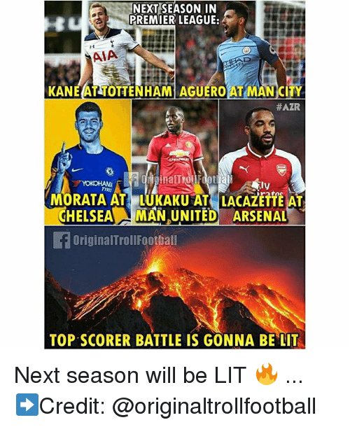 Arsenal, Lit, and Memes: NEXT SEASON IN  PREMIER LEAGUE:  AIA  KANEAT TOTTENHAM AGUEROAT MAN CITY  #AZR  MORATA AT LUKAKU AT LACAZETTE AT  CHELSEAMAN UNITED ARSENAL  OriginalTrollFoothall  TOP SCORER BATTLE IS GONNA BE LIT Next season will be LIT 🔥 ... ➡️Credit: @originaltrollfootball