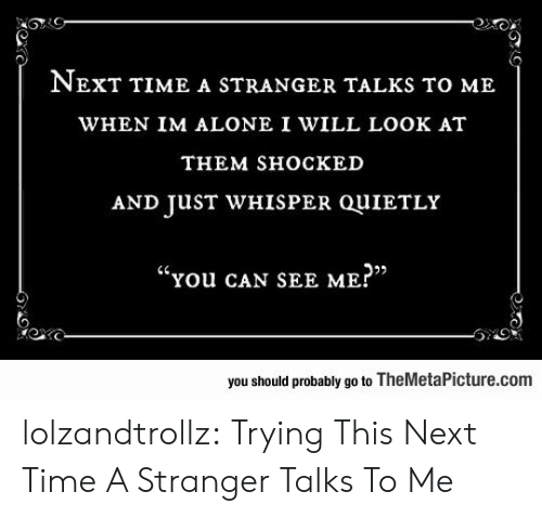"sho: NEXT TIME A STRANGER TALKS TO ME  WHEN IM ALONE I WILL LOOK AT  THEM SHOСКED  AND JUST WHISPER QUIETLY  ""You cAN SEE ME?""  you should probably go to TheMetaPicture.com lolzandtrollz:  Trying This Next Time A Stranger Talks To Me"