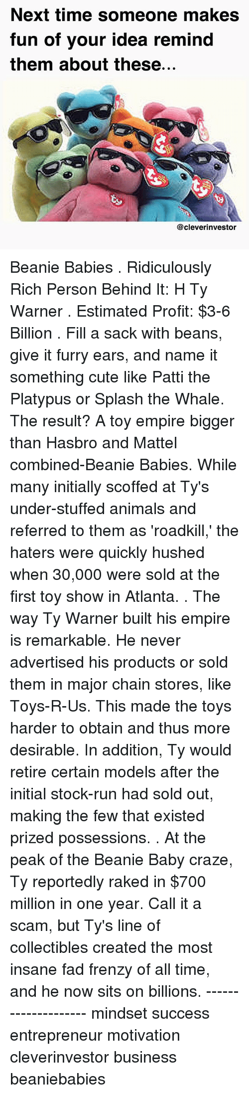 Animals, Cute, and Empire: Next time someone makes  fun of your idea remind  them about these...  @cleverinvestor Beanie Babies . Ridiculously Rich Person Behind It: H Ty Warner . Estimated Profit: $3-6 Billion . Fill a sack with beans, give it furry ears, and name it something cute like Patti the Platypus or Splash the Whale. The result? A toy empire bigger than Hasbro and Mattel combined-Beanie Babies. While many initially scoffed at Ty's under-stuffed animals and referred to them as 'roadkill,' the haters were quickly hushed when 30,000 were sold at the first toy show in Atlanta. . The way Ty Warner built his empire is remarkable. He never advertised his products or sold them in major chain stores, like Toys-R-Us. This made the toys harder to obtain and thus more desirable. In addition, Ty would retire certain models after the initial stock-run had sold out, making the few that existed prized possessions. . At the peak of the Beanie Baby craze, Ty reportedly raked in $700 million in one year. Call it a scam, but Ty's line of collectibles created the most insane fad frenzy of all time, and he now sits on billions. -------------------- mindset success entrepreneur motivation cleverinvestor business beaniebabies
