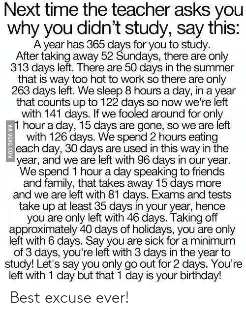 hence: Next time the teacher asks you  why you didn't study, say this:  A year has 365 days for you to study  After taking away 52 Sundays, there are only  313 days left. There are 50 days in the summer  that is way too hot to work so there are only  263 days left. We sleep 8 hours a day, in a year  that counts up to 122 days so now we're left  with 141 days. If we fooled around for only  1 hour a day, 15 days are gone, so we are left  with 126 days. We spend 2 hours eating  each day, 30 days are used in this way in the  year, and we are left with 96 days in our year.  We spend 1 hour a day speaking to friends  and family, that takes away 15 days more  and we are left with 81 days. Exams and tests  take up at least 35 days in your year, hence  you are only left with 46 days. Taking off  approximately 40 days of holidays, you are only  left with 6 days. Say you are sick for a minimum  of 3 days, you're left with 3 days in the year to  study! Let's say you only go out for 2 days. You're  left with 1 day but that 1 day is your birthday!  VIA 9GAG.COM Best excuse ever!