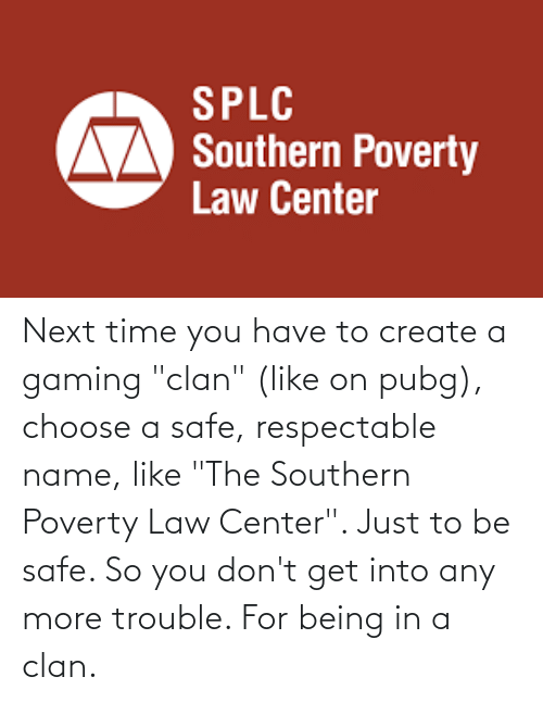 """create a: Next time you have to create a gaming """"clan"""" (like on pubg), choose a safe, respectable name, like """"The Southern Poverty Law Center"""". Just to be safe. So you don't get into any more trouble. For being in a clan."""