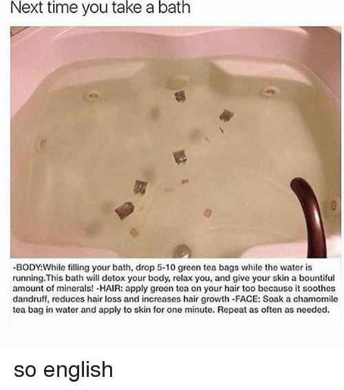 takes a bath: Next time you take a bath  -BODY While filling your bath, drop 5-10 green tea bags while the water is  running. This bath will detox your body, relax you, and give your skin a bountiful  amount of minerals! -HAIR: apply green tea on your hair too because it soothes  dandruff, reduces hair loss and increases hair growth-FACE: Soak a chamomile  tea bag in water and apply to skin for one minute. Repeat as often as needed. so english