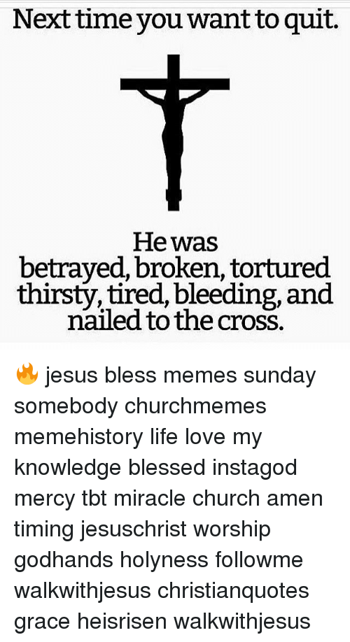 Meme History : Next time you want to quit.  He was  betrayed, broken, tortured  thirsty, tired, bleeding, and  nailed to the cross. 🔥 jesus bless memes sunday somebody churchmemes memehistory life love my knowledge blessed instagod mercy tbt miracle church amen timing jesuschrist worship godhands holyness followme walkwithjesus christianquotes grace heisrisen walkwithjesus