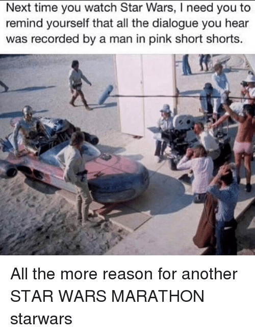 Memes, Star Wars, and Pink: Next time you watch Star Wars, I need you to  remind yourself that all the dialogue you hear  was recorded by a man in pink short shorts. All the more reason for another STAR WARS MARATHON starwars
