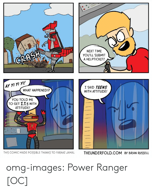 power ranger: NEXT TIME  YOU'LL SUBMIT  A HELPTICKET!  AY YI YI YI!  I SAID TEENS  WITH ATTITUDE!  WHAT HAPPENED!?  YOU TOLD ME  TO GET İ.TS WITH  ATTITUDE!  THIS COMIC MADE POSSIBLE THANKS TO FARAAZ JAMAL  THEUNDERFOLD.COM  BY BRIAN RUSSELL omg-images:  Power Ranger [OC]