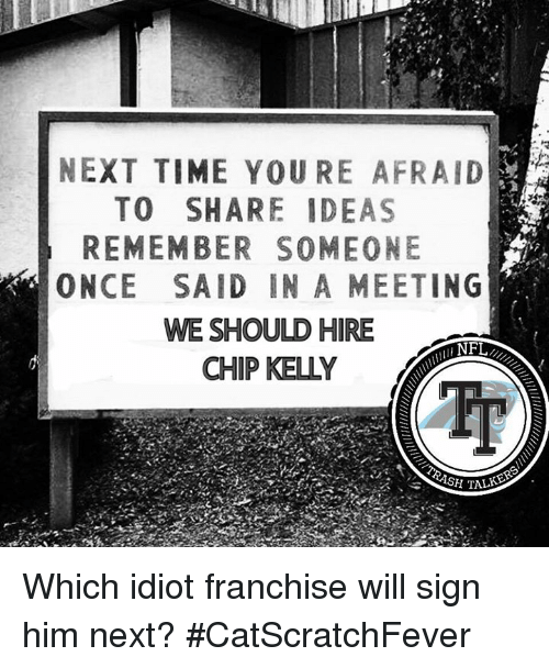 Chip Kelly: NEXT TIME YOURE AFRAID  TO SHARE IDEAS  REMEMBER SOMEONE  ONCE SAID IN A MEETING  WE SHOULD HIRE  NFL  CHIP KELLY Which idiot franchise will sign him next?  #CatScratchFever