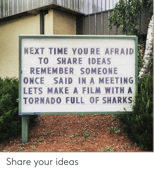 Next Time: NEXT TIME YOURE AFRAID  TO SHARE IDEAS  REMEMBER SOMEONE  ONCE SAID IN A MEETING  LETS MAKE A FILM WITHA  TORNADO FULL OF SHARKS Share your ideas