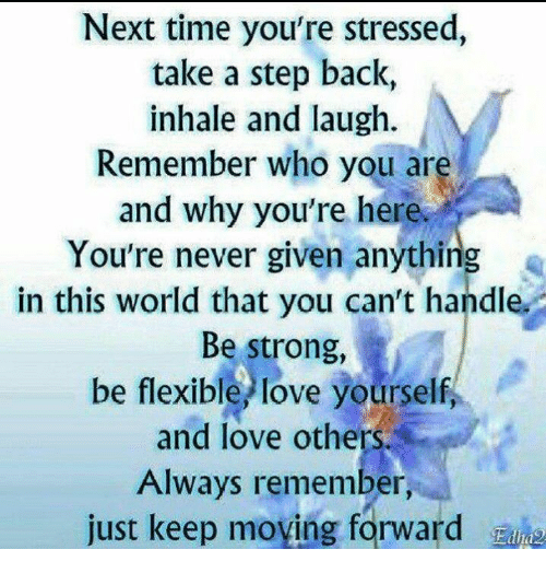 Love Yourself: Next time you're stressed,  take a step back,  inhale and laugh.  Remember who you are  and why you're here.  You're never given anything  in this world that you can't handle.  Be strong,  be flexible love yourself,  and love others.  Always remember,  just keep moving forward