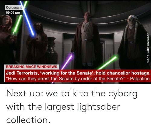 cyborg: Next up: we talk to the cyborg with the largest lightsaber collection.