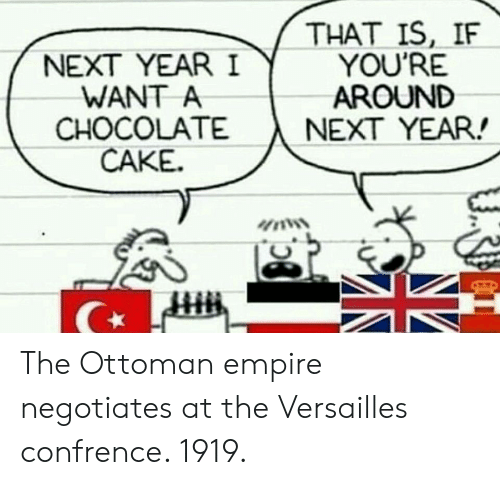 chocolate cake: NEXT YEAR I  WANT A  CHOCOLATE  CAKE.  THAT IS, IF  YOU'RE  AROUND  NEXT YEAR! The Ottoman empire negotiates at the Versailles confrence. 1919.
