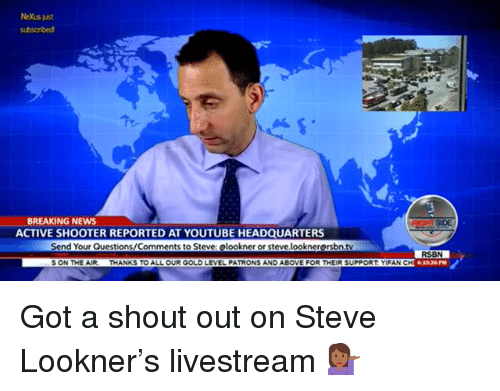 livestream: NeXus just  BREAKING NEWS  ACTIVE SHOOTER REPORTED AT YOUTUBE HEADQUARTERS  SIDE  Send Your Questions/Comments to Steve: elookner or steve looknerersbn.tv  RSBN  61526PM  S ON THE AIR-  THANKS TO ALL OUR GOLD LEVEL PATRONS AND ABOVE FOR THEIR SUPPORT YİFAN CH <p>Got a shout out on Steve Lookner's livestream 💁🏾♀️</p>
