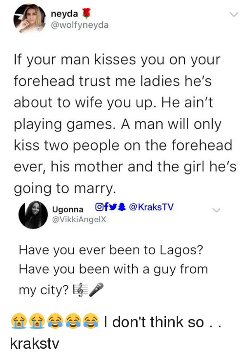 Memes, Games, and Girl: neyda  @wolfyneyda  If your man kisses you on your  forehead trust me ladies he's  about to wife you up. He ain't  playing games. A man will only  kiss two people on the forehead  ever, his mother and the girl he's  going to marry.  Ugonna 回fy. @KraksTV  @VikkiAngelX  Have you ever been to Lagos?  Have you been with a guy from  my city? t 😭😭😂😂😂 I don't think so . . krakstv