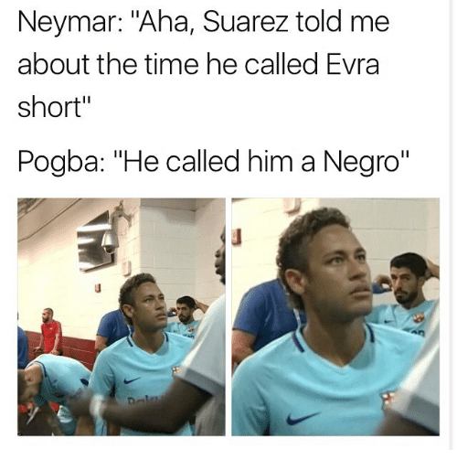 """evra: Neymar: """"Aha, Suarez told me  about the time he called Evra  short""""  Pogba: """"He called him a Negro"""""""