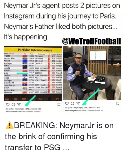 voo: Neymar Jr's agent posts 2 pictures on  Instagram during his journey to Paris.  Neymar's Father liked both pictures.  It's happening. @WeTrollFoothall  Partidas Internacionais  estino /Escalas  ogotá  uenos Aires  Madrid  antiago  oma  ogotá  Madrid  aris  ondres III  isboa  antiago  unta Cana  anesburgo  urich  uenos Aires  rankfurt  Codeshare T Portão Observa  0086 ONE4000 ® 239 Check  8010 swR4842目309 Ultima  0058 ONE4100 241 Embar  8160 QFA3879目308 Embar  302 Embar  8000 8847 QTR4677E] 310 Confin  6824 4246 TAM860 B 324 Check  0457 G105000 目306 Previst  0246 1768 TAM8322E] 320 confin  0082 AZUT214 目326 Previst  com 0751,4305 TAM821目322 Check-  242 Check  0223 6109 TAMS 34) 326 Confin  0093 :5899 SIA2192目304 Previst  目322 Previst  0507 589S CCA625(目320 Previst  Cia  Voo  0675  COL 9254  0015  Le gusta a neymarpai y 467 personas más  ribeirowagner Sinal Verde. Vamos trabalhar!!  Le gusta a neymarpai y 212 personas más  ㄇ ⚠️BREAKING: NeymarJr is on the brink of confirming his transfer to PSG ...