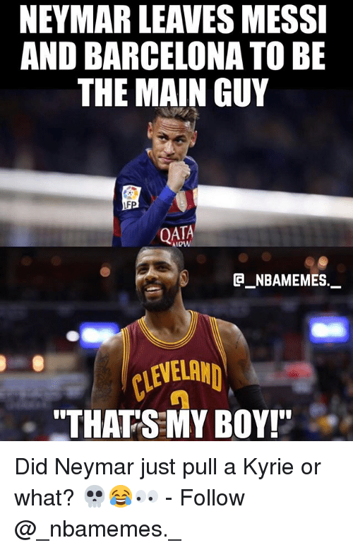 """Barcelona, Memes, and Neymar: NEYMAR LEAVES MESSI  AND BARCELONA TO BE  THE MAIN GUY  QATA  e_NBAMEMEs._  CLEVEL  """"THATS MY BOY! Did Neymar just pull a Kyrie or what? 💀😂👀 - Follow @_nbamemes._"""