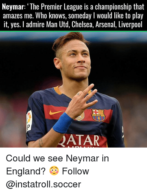 "Memes, 🤖, and Man Utd: Neymar: ""The Premier League is a championship that  amazes me. Who knows, someday I would like to play  it, yes. l admire Man Utd, Chelsea, Arsenal, Liverpool  4ATAR Could we see Neymar in England? 😳 Follow @instatroll.soccer"