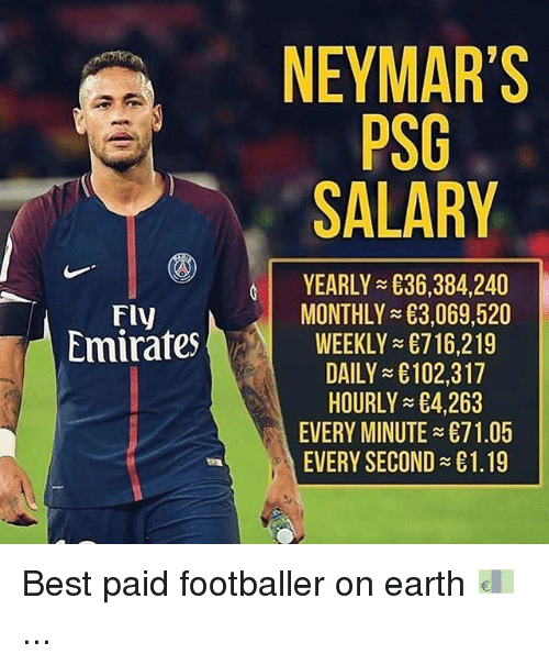 Memes, Best, and Earth: NEYMAR'S  PSG  SALARY  YEARLY 836,384,240  MONTHLYE3 069 520  WEEKLY 716,219  DAILY £102,317  HOURLY 4,263  EVERY MINUTE 71.05  EVERY SECOND £1.19  Fly  mirafes Best paid footballer on earth 💶 ...