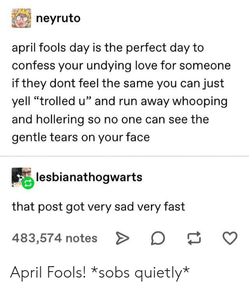 "April Fools: neyruto  april fools day is the perfect day to  confess your undying love for someone  if they dont feel the same you can just  yell ""trolled u"" and run away whooping  and hollering so no one can see the  gentle tears on your face  lesbianathogwarts  that post got very sad very fast  483,574 notes > April Fools! *sobs quietly*"