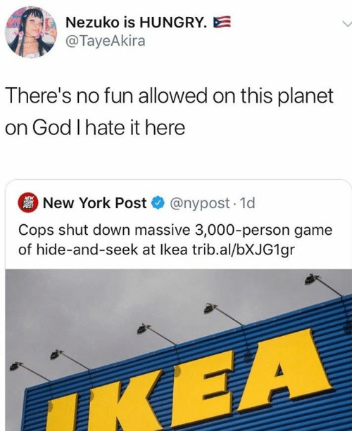 I Hate It: Nezuko is HUNGRY.E  @TayeAkira  There's no fun allowed on this planet  on God I hate it here  New York Post @nypost. 1d  NEW  YORK  POST  Cops shut down massive 3,000-person game  of hide-and-seek at Ikea trib.al/BXJG1 gr  IKEA