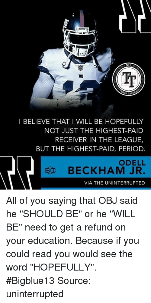 """Memes, Odell Beckham Jr., and Period: NF  Tp  I BELIEVE THAT I WILL BE HOPEFULLY  NOT JUST THE HIGHEST-PAID  RECEIVER IN THE LEAGUE,  BUT THE HIGHEST-PAID, PERIOD.  ODELL  BECKHAM JR.  VIA THE UNINTERRUPTED All of you saying that OBJ said he """"SHOULD BE"""" or he """"WILL BE"""" need to get a refund on your education. Because if you could read you would see the word """"HOPEFULLY"""".  #Bigblue13 Source: uninterrupted"""