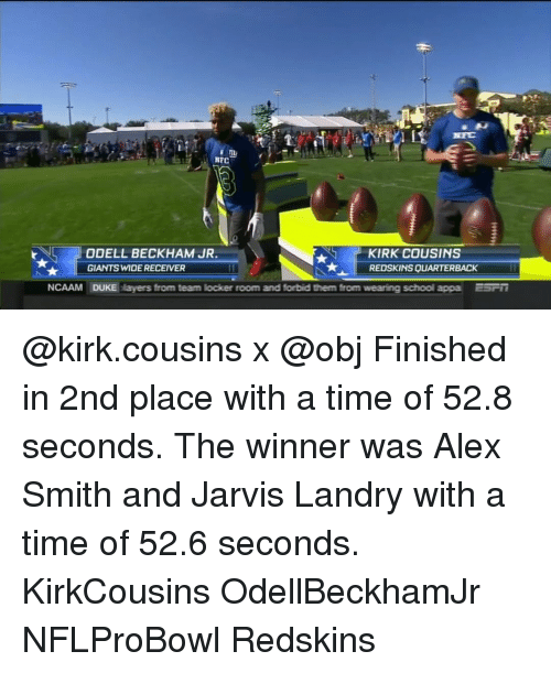 Kirk Cousins, Memes, and Odell Beckham Jr.: NFC  KIRK COUSINS  ODELL BECKHAM JR  GIANTS WIDERECEIVER  REDSKINSQUARTERBACK  NCAAM DUKE players from team locker room and forbid them from  wearing school appa ESTI @kirk.cousins x @obj Finished in 2nd place with a time of 52.8 seconds. The winner was Alex Smith and Jarvis Landry with a time of 52.6 seconds. KirkCousins OdellBeckhamJr NFLProBowl Redskins