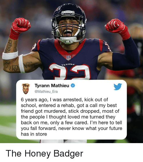 Best Friend, Fall, and Future: NFD  Tyrann Mathieu  Mathieu Era  6 years ago, I was arrested, kick out of  school, entered a rehab, got a call my best  friend got murdered, stick dropped, most of  the people I thought loved me turned they  back on me, only a few cared. I'm here to tell  you fall forward, never know what your future  has in store The Honey Badger