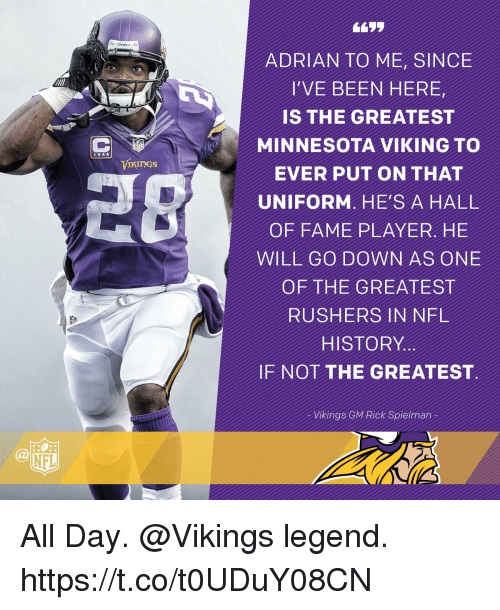 Memes, Nfl, and History: NFI  ADRIAN TO ME, SINCE  I'VE BEEN HERE  IS THE GREATEST  MINNESOTA VIKING TO  EVER PUT ON THAT  UNIFORM, HE'S A HALL  OF FAME PLAYER. HE  WILL GO DOWN AS ONE  OF THE GREATEST  RUSHERS IN NFL  HISTORY  IF NOT THE GREATEST  Vikings GM Rick Spielman All Day.  @Vikings legend. https://t.co/t0UDuY08CN