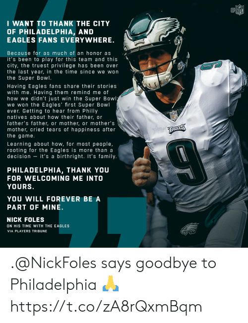 philly: NFI  I WANT TO THANK THE CITY  OF PHILADELPHIA, AND  EAGLES FANS EVERYWHERE  Because for as much of an honor as  it's been to play for this team and this  city, the truest privilege has been over  the last year, in the time since we won  the Super Bowl.  Having Eagles fans share their stories  with me. Having them remind me of  how we didn't just win the Super Bowl  we won the Eagles' first Super Bowl  ever. Getting to hear from Philly  natives about how their father, or  father's father, or mother, or mother's  mother, cried tears of happiness after  the game  Learning about how, for most people,  rooting for the Eagles is more than a  decision - it's a birthright. It's family  PHILADELPHIA, THANK YOU  FOR WELCOMING ME INTO  YOURS  YOU WILL FOREVER BE A  PART OF MINE.  NICK FOLES  ON HIS TIME WITH THE EAGLES  VIA PLAYERS TRIBUNE .@NickFoles says goodbye to Philadelphia 🙏 https://t.co/zA8rQxmBqm