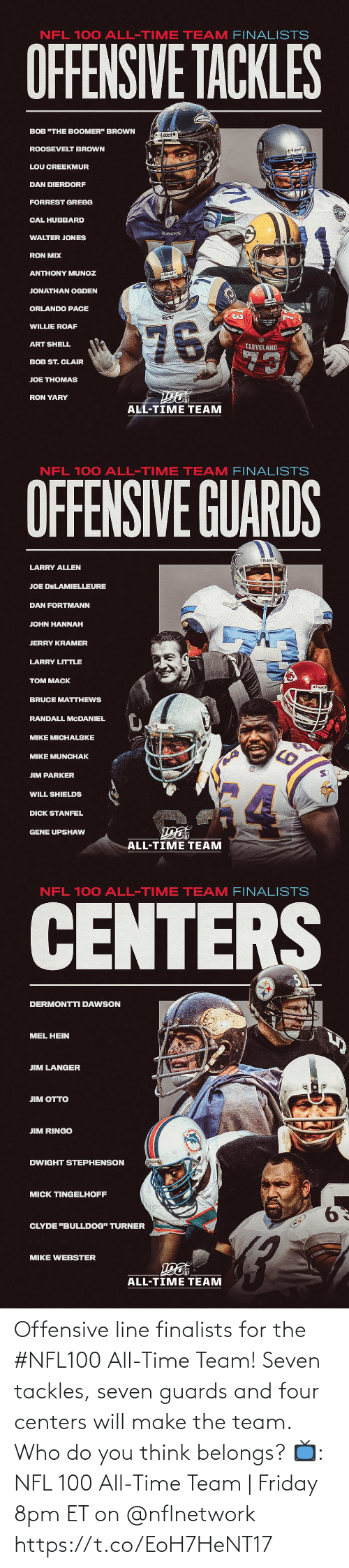 "hannah: NFL 100 ALL-TIME TEAM FINALISTS  OFFENSIVE TACKLES  BOB ""THE BOOMER"" BROWN  Riddel  ROOSEVELT BROWN  O Riddell  LOU CREEKMUR  DAN DIERDORF  FORREST GREGG  CAL HUBBARD  RAVENS  WALTER JONES  RON MIX  ANTHONY MUNOZ  Riddell  JONATHAN OGDEN  ORLANDO PACE  Rams  76  WILLIE ROAF  ART SHELL  CLEVELAND  73  BOB ST. CLAIR  JOE THOMAS  RON YARY  ALL-TIME TEAM   NFL 100 ALL-TIME TEAM FINALISTS  OFFENSIVE GUARDS  Riddel  LARRY ALLEN  JOE DELAMIELLEURE  DAN FORTMANN  JOHN HANNAH  JERRY KRAMER  LARRY LITTLE  TOM MACK  BRUCE MATTHEWS  RANDALL MCDANIEL  MIKE MICHALSKE  MIKE MUNCHAK  JIM PARKER  WILL SHIELDS  DICK STANFEL  GENE UPSHAW  ALL-TIME TEAM   NFL 100 ALL-TIME TEAM FINALISTS  CENTERS  DERMONTTI DAWSON  MEL HEIN  JIM LANGER  ЛM OТTO  JIM RINGO  DWIGHT STEPHENSON  MICK TINGELHOFF  9.  CLYDE ""BULLDOG"" TURNER  MIKE WEBSTER  ALL-TIME TEAM Offensive line finalists for the #NFL100 All-Time Team!  Seven tackles, seven guards and four centers will make the team. Who do you think belongs?  📺: NFL 100 All-Time Team 