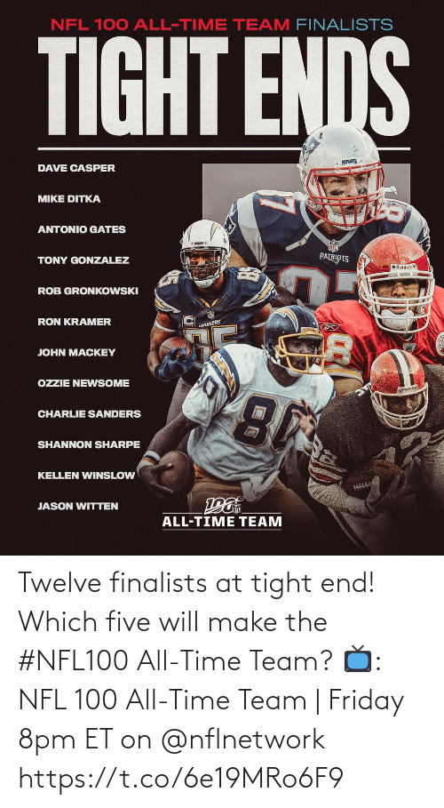 Sanders: NFL 100 ALL-TIME TEAM FINALISTS  TIGHT ENDS  * PATRIOTS  DAVE CASPER  MIKE DITKA  ANTONIO GATES  PATRIOTS  TONY GONZALEZ  O Riddell  ROB GRONKOWSKI  RON KRAMER  LANGERS  JOHN MACKEY  OZZIE NEWSOME  CHARLIE SANDERS  SHANNON SHARPE  KELLEN WINSLOW  JASON WITTEN  ALL-TIME TEAM Twelve finalists at tight end!  Which five will make the #NFL100 All-Time Team?  📺: NFL 100 All-Time Team | Friday 8pm ET on @nflnetwork https://t.co/6e19MRo6F9