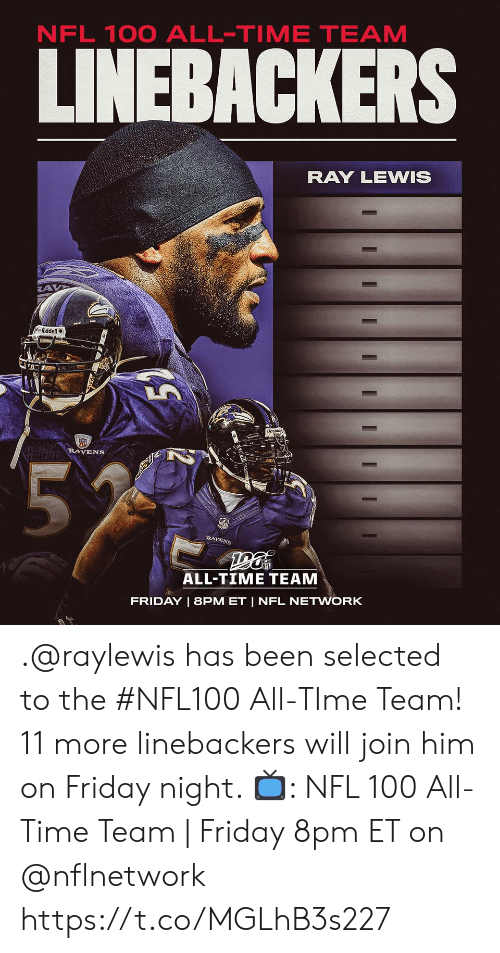 lewis: NFL 100 ALL-TIME TEAM  LINEBACKERS  RAY LEWIS  Riddell  RAVENS  55  RAVENS  ALL-TIME TEAM  FRIDAY | 8PM ET | NFL NETWORK  I  I .@raylewis has been selected to the #NFL100 All-TIme Team!  11 more linebackers will join him on Friday night.   📺: NFL 100 All-Time Team | Friday 8pm ET on @nflnetwork https://t.co/MGLhB3s227
