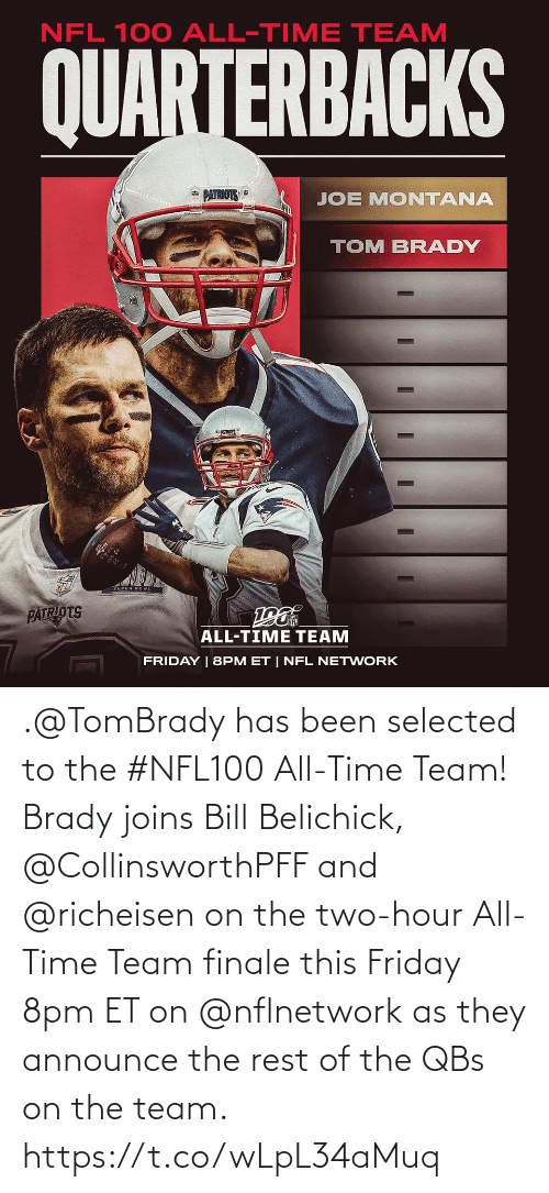 Joe Montana: NFL 100 ALL-TIME TEAM  QUARTERBACKS  * PATRIOTS  JOE MONTANA  TOM BRADY  PATRIOTS  ALL-TIME TEAM  FRIDAY | 8PM ET | NFL NETWORK .@TomBrady has been selected to the #NFL100 All-Time Team!  Brady joins Bill Belichick, @CollinsworthPFF and @richeisen on the two-hour All-Time Team finale this Friday 8pm ET on @nflnetwork as they announce the rest of the QBs on the team. https://t.co/wLpL34aMuq
