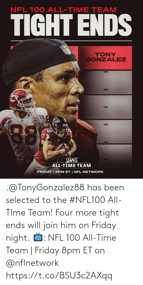 tony: NFL 100 ALL-TIME TEAM  TIGHT ENDS  TONY  GONZALEZ  88  ALL-TIME TEAM  FRIDAY | 8PM ET | NFL NETWORK .@TonyGonzalez88 has been selected to the #NFL100 All-TIme Team! Four more tight ends will join him on Friday night.  📺: NFL 100 All-Time Team | Friday 8pm ET on @nflnetwork https://t.co/BSU3c2AXqq