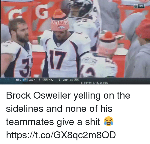 Brock Osweiler: NFL  17  B. PETTY. /15, 41 YDs Brock Osweiler yelling on the sidelines and none of his teammates give a shit 😂 https://t.co/GX8qc2m8OD