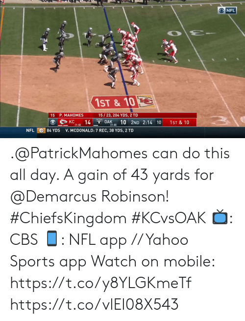 mcdonald: NFL  1ST & 10  15/23, 204 YDS, 2 TD  15 P. MAHOMES  14 OAK  (1-0)  10 2ND 2:14 10  KC  1ST & 10  (1-0)  84 YDS  NFL  V. MCDONALD: 7 REC, 38 YDS, 2 TD .@PatrickMahomes can do this all day. A gain of 43 yards for @Demarcus Robinson! #ChiefsKingdom #KCvsOAK  📺: CBS 📱: NFL app // Yahoo Sports app Watch on mobile: https://t.co/y8YLGKmeTf https://t.co/vlEI08X543