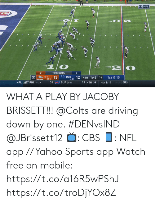den: NFL  2  TIMEOUTS  0  IND  14-2)  DEN  13  (2-5)  12 4TH 1:48 16  1ST & 10  32  PHI (3-4)  BUF (5-1)  NFL  31  13 4TH :39  4th & 14 WHAT A PLAY BY JACOBY BRISSETT!!!  @Colts are driving down by one. #DENvsIND @JBrissett12  📺: CBS 📱: NFL app // Yahoo Sports app Watch free on mobile: https://t.co/a16R5wPShJ https://t.co/troDjYOx8Z