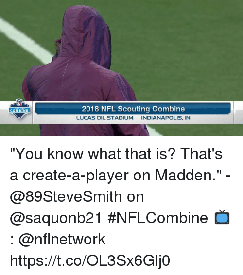 """Memes, Nfl, and Indianapolis: NFL  2018 NFL Scouting Combine  LUCAS OIL STADIUM INDIANAPOLIS, IN  COMBINE """"You know what that is? That's a create-a-player on Madden.""""  - @89SteveSmith on @saquonb21 #NFLCombine  📺: @nflnetwork https://t.co/OL3Sx6Glj0"""