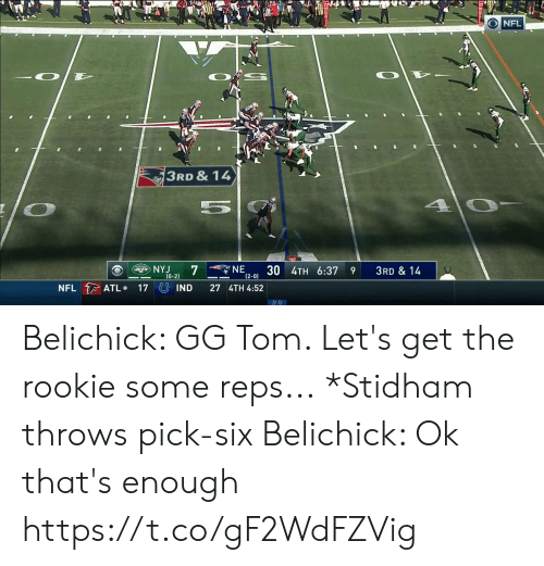 reps: NFL  3RD & 14  4 0-  NE  12-0) 3U 4TH 6:37  NYJ  7  ETS  3RD & 14  9  (0-2)  NFL ATL  17 IND  27 4TH 4:52 Belichick: GG Tom. Let's get the rookie some reps...  *Stidham throws pick-six  Belichick: Ok that's enough  https://t.co/gF2WdFZVig