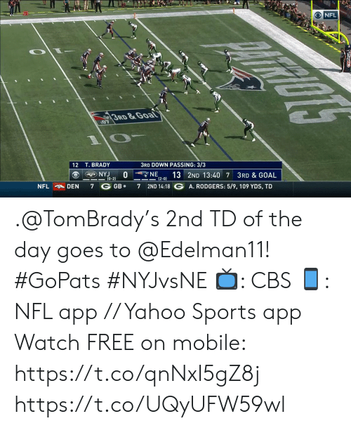 tombrady: NFL  3RD&Goal  07  3RD DOWN PASSING: 3/3  12 T. BRADY  NE  NYJ  (0-2)  13 2ND 13:40 7  (2-0)  3RD & GOAL  2ND 14:18 G A. RODGERS: 5/9, 109 YDS, TD  GB  NFL  DEN  7  7 .@TomBrady's 2nd TD of the day goes to @Edelman11! #GoPats #NYJvsNE  📺: CBS 📱: NFL app // Yahoo Sports app Watch FREE on mobile: https://t.co/qnNxI5gZ8j https://t.co/UQyUFW59wl