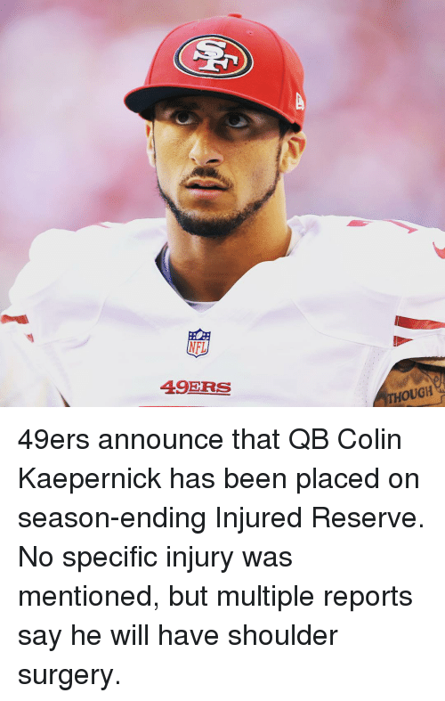 Colin Kaepernick, Sports, and 49er: NFL  49ERS  THOUGH 49ers announce that QB Colin Kaepernick has been placed on season-ending Injured Reserve. No specific injury was mentioned, but multiple reports say he will have shoulder surgery.