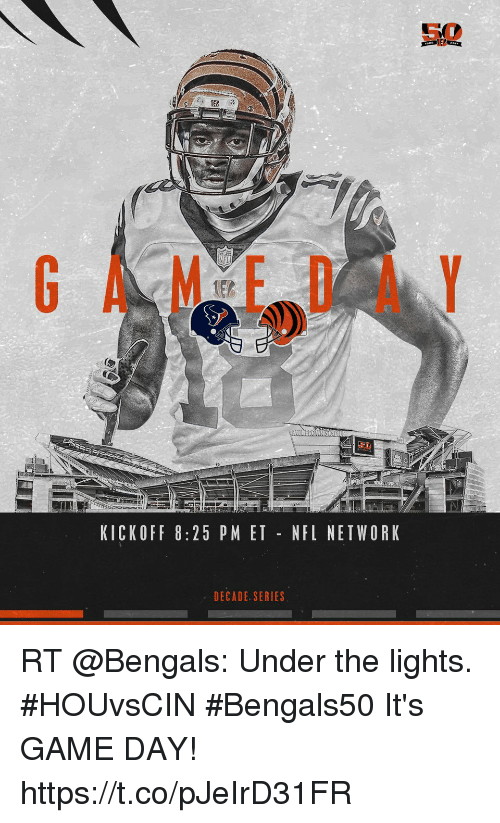 Undere: NFL  80  KICKOFF 8:25 PM ET NFL NETWORK  DECADE. SERIES RT @Bengals: Under the lights. #HOUvsCIN #Bengals50  It's GAME DAY! https://t.co/pJeIrD31FR