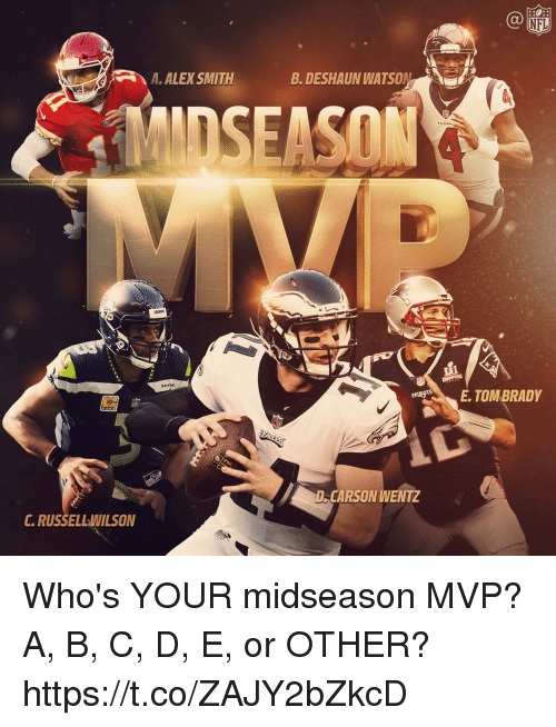 Memes, Nfl, and Alex Smith: NFL  A.ALEX SMITH  B. DESHAUN WATSON  SEAM  ETOM BRADY  D CARSON WENTZ  C.RUSSELLWILSON Who's YOUR midseason MVP?  A, B, C, D, E, or OTHER? https://t.co/ZAJY2bZkcD
