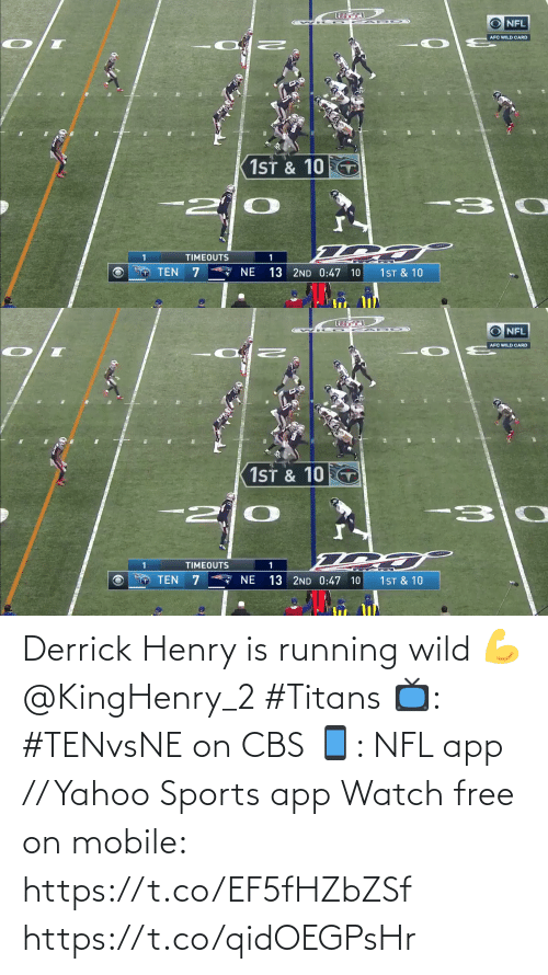 Derrick: NFL  AFC WILD CARD  1ST & 10  -30  TIMEOUTS  * NE  TEN  1ST & 10  13 2ND 0:47 10   O NFL  AFC WILD CARD  1ST & 10 T  -30  -2  TIMEOUTS  13 2ND 0:47 10  TEN  NE  1ST & 10 Derrick Henry is running wild 💪 @KingHenry_2 #Titans  📺: #TENvsNE on CBS 📱: NFL app // Yahoo Sports app Watch free on mobile: https://t.co/EF5fHZbZSf https://t.co/qidOEGPsHr