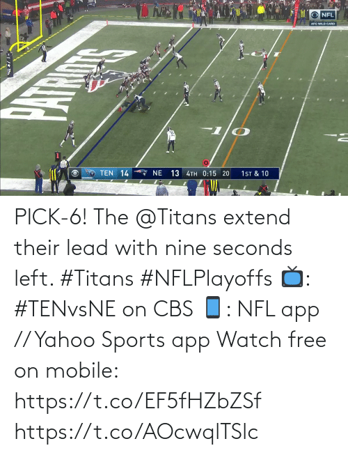 nine: NFL  AFC WILD CARD  TEN 14  7 NE  13 4TH 0:15 20  1ST & 10 PICK-6!  The @Titans extend their lead with nine seconds left. #Titans #NFLPlayoffs  📺: #TENvsNE on CBS 📱: NFL app // Yahoo Sports app Watch free on mobile: https://t.co/EF5fHZbZSf https://t.co/AOcwqlTSlc