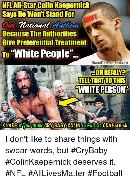"All Star, Colin Kaepernick, and Crying: NFL All-Star Colin Kaepernick  Says He Wont Stand For  national Anthem  Because The Authorities  Give Preferential Treatment  To  ""White People  Shares Fromourlunt.com  OHREALLYPO  TELL THATITOTHIS  ""WHITE PERSON  SHAREifyouthink CRY BABY COLINOS Full Of CRAP ernick I don't like to share things with swear words, but #CryBaby #ColinKaepernick deserves it. #NFL #AllLivesMatter #Football"